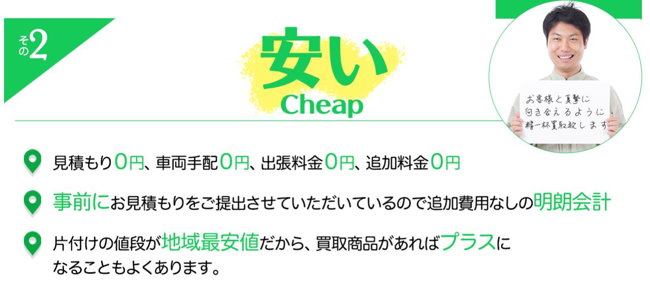 その2 安い 見積もり0円、車両手配0円、出張料金0円、追加料金0円事前にお見積もりをご提出させていただいているので追加費用なしの明朗会計片付けの値段が地域最安値だから、買取商品があればプラスになることもよくあります。