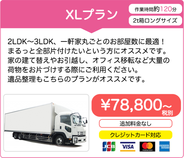 XLプラン 78,800円(税別)~ 2LDK〜3LDK、一軒家丸ごとのお部屋数に最適!まるっと全部片付けたいという方にオススメです。家の建て替えやお引越し、オフィス移転など大量の荷物をお片づけする際にご利用ください。遺品整理もこちらのプランがオススメです。